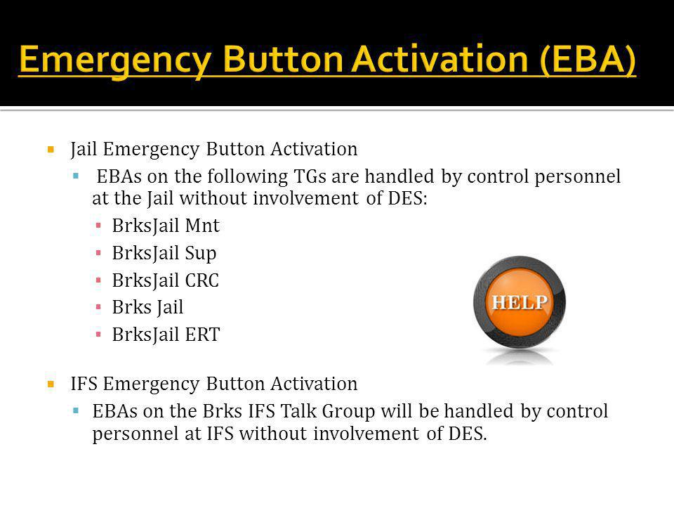  Jail Emergency Button Activation  EBAs on the following TGs are handled by control personnel at the Jail without involvement of DES: ▪ BrksJail Mnt ▪ BrksJail Sup ▪ BrksJail CRC ▪ Brks Jail ▪ BrksJail ERT  IFS Emergency Button Activation  EBAs on the Brks IFS Talk Group will be handled by control personnel at IFS without involvement of DES.