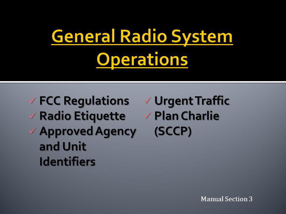 FCC Regulations FCC Regulations Radio Etiquette Radio Etiquette Approved Agency and Unit Identifiers Approved Agency and Unit Identifiers Urgent Traffic Urgent Traffic Plan Charlie (SCCP) Plan Charlie (SCCP) Manual Section 3