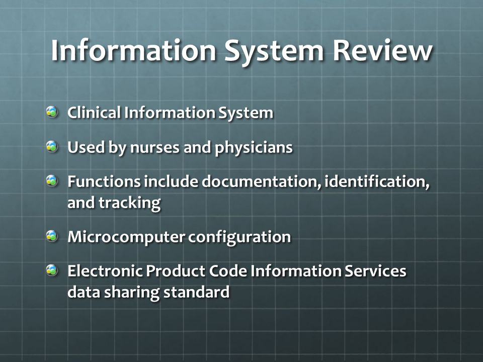 Information System Review Clinical Information System Used by nurses and physicians Functions include documentation, identification, and tracking Microcomputer configuration Electronic Product Code Information Services data sharing standard
