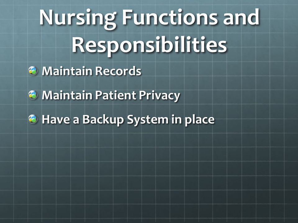 Nursing Functions and Responsibilities Maintain Records Maintain Patient Privacy Have a Backup System in place