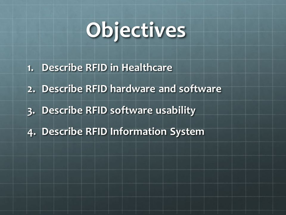 Objectives 1.Describe RFID in Healthcare 2.Describe RFID hardware and software 3.Describe RFID software usability 4.Describe RFID Information System