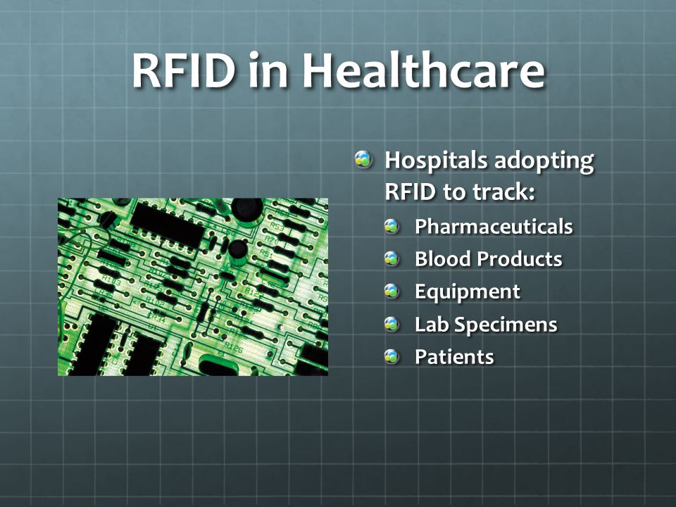 RFID in Healthcare Hospitals adopting RFID to track: Pharmaceuticals Blood Products Equipment Lab Specimens Patients