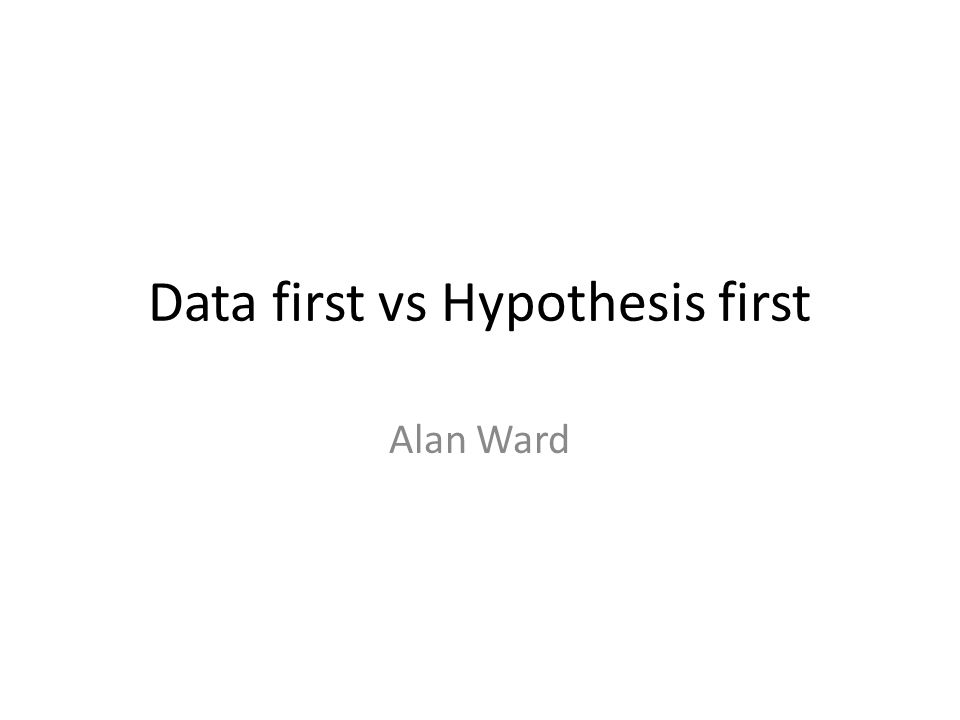 Data first vs Hypothesis first Alan Ward