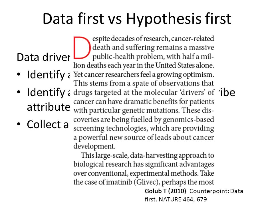 Data first vs Hypothesis first Data driven approach Identify a system of interest Identify an approach to measure/describe attributes of the system Collect and organise the data Golub T (2010) Counterpoint: Data first.
