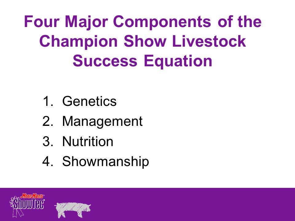 Four Major Components of the Champion Show Livestock Success Equation 1.Genetics 2.Management 3.Nutrition 4.Showmanship