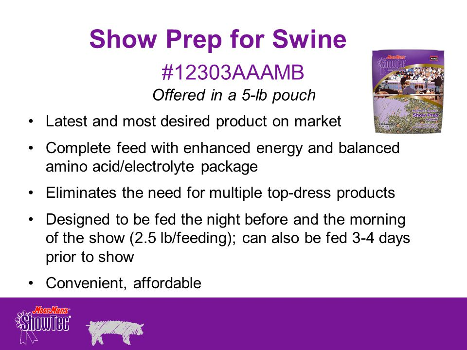 Show Prep for Swine Latest and most desired product on market Complete feed with enhanced energy and balanced amino acid/electrolyte package Eliminates the need for multiple top-dress products Designed to be fed the night before and the morning of the show (2.5 lb/feeding); can also be fed 3-4 days prior to show Convenient, affordable #12303AAAMB Offered in a 5-lb pouch