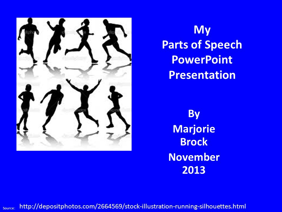 My Parts of Speech PowerPoint Presentation By Marjorie Brock November 2013 Source: http://depositphotos.com/2664569/stock-illustration-running-silhouettes.html