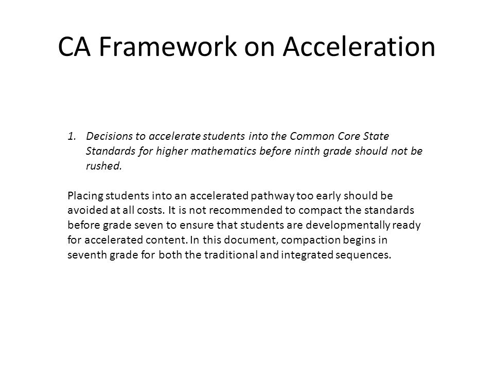 CA Framework on Acceleration 1.Decisions to accelerate students into the Common Core State Standards for higher mathematics before ninth grade should not be rushed.