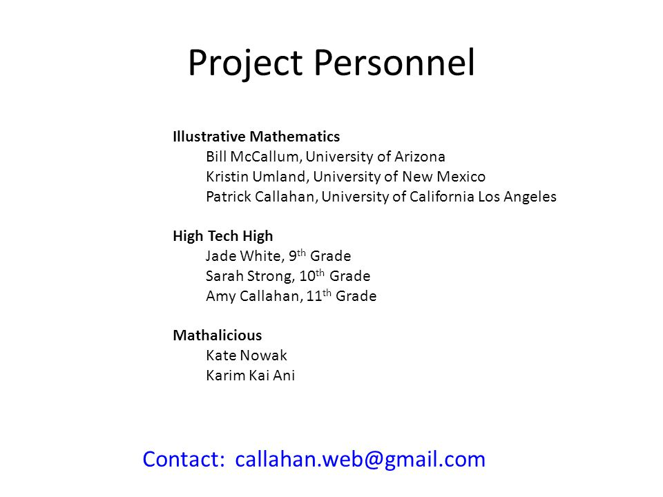 Project Personnel Illustrative Mathematics Bill McCallum, University of Arizona Kristin Umland, University of New Mexico Patrick Callahan, University of California Los Angeles High Tech High Jade White, 9 th Grade Sarah Strong, 10 th Grade Amy Callahan, 11 th Grade Mathalicious Kate Nowak Karim Kai Ani Contact: callahan.web@gmail.com