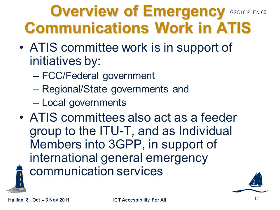 GSC16-PLEN-65 Halifax, 31 Oct – 3 Nov 2011ICT Accessibility For All Overview of Emergency Communications Work in ATIS ATIS committee work is in support of initiatives by: –FCC/Federal government –Regional/State governments and –Local governments ATIS committees also act as a feeder group to the ITU-T, and as Individual Members into 3GPP, in support of international general emergency communication services 12