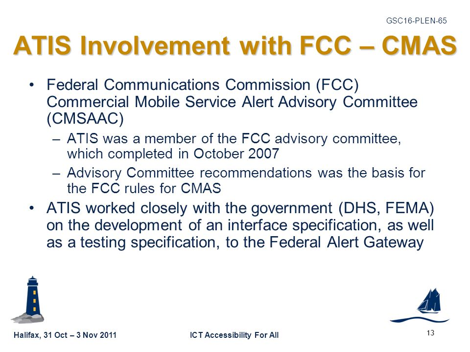 GSC16-PLEN-65 Halifax, 31 Oct – 3 Nov 2011ICT Accessibility For All ATIS Involvement with FCC – CMAS Federal Communications Commission (FCC) Commercial Mobile Service Alert Advisory Committee (CMSAAC) –ATIS was a member of the FCC advisory committee, which completed in October 2007 –Advisory Committee recommendations was the basis for the FCC rules for CMAS ATIS worked closely with the government (DHS, FEMA) on the development of an interface specification, as well as a testing specification, to the Federal Alert Gateway 13