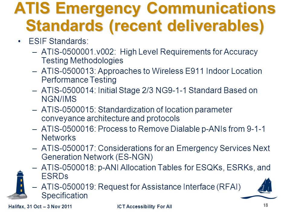 GSC16-PLEN-65 Halifax, 31 Oct – 3 Nov 2011ICT Accessibility For All ATIS Emergency Communications Standards (recent deliverables) ESIF Standards: –ATIS-0500001.v002: High Level Requirements for Accuracy Testing Methodologies –ATIS-0500013: Approaches to Wireless E911 Indoor Location Performance Testing –ATIS-0500014: Initial Stage 2/3 NG9-1-1 Standard Based on NGN/IMS –ATIS-0500015: Standardization of location parameter conveyance architecture and protocols –ATIS-0500016: Process to Remove Dialable p-ANIs from 9-1-1 Networks –ATIS-0500017: Considerations for an Emergency Services Next Generation Network (ES-NGN) –ATIS-0500018: p-ANI Allocation Tables for ESQKs, ESRKs, and ESRDs –ATIS-0500019: Request for Assistance Interface (RFAI) Specification 18