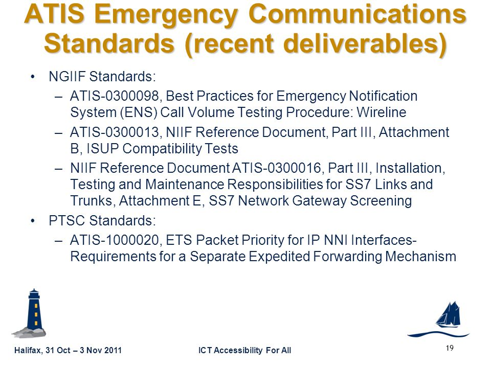 GSC16-PLEN-65 Halifax, 31 Oct – 3 Nov 2011ICT Accessibility For All ATIS Emergency Communications Standards (recent deliverables) NGIIF Standards: –ATIS-0300098, Best Practices for Emergency Notification System (ENS) Call Volume Testing Procedure: Wireline –ATIS-0300013, NIIF Reference Document, Part III, Attachment B, ISUP Compatibility Tests –NIIF Reference Document ATIS-0300016, Part III, Installation, Testing and Maintenance Responsibilities for SS7 Links and Trunks, Attachment E, SS7 Network Gateway Screening PTSC Standards: –ATIS-1000020, ETS Packet Priority for IP NNI Interfaces- Requirements for a Separate Expedited Forwarding Mechanism 19