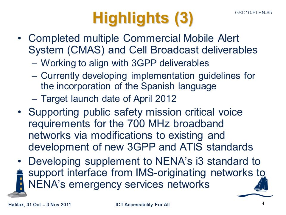 GSC16-PLEN-65 Halifax, 31 Oct – 3 Nov 2011ICT Accessibility For All Highlights (3) Completed multiple Commercial Mobile Alert System (CMAS) and Cell Broadcast deliverables –Working to align with 3GPP deliverables –Currently developing implementation guidelines for the incorporation of the Spanish language –Target launch date of April 2012 Supporting public safety mission critical voice requirements for the 700 MHz broadband networks via modifications to existing and development of new 3GPP and ATIS standards Developing supplement to NENA's i3 standard to support interface from IMS-originating networks to NENA's emergency services networks 4