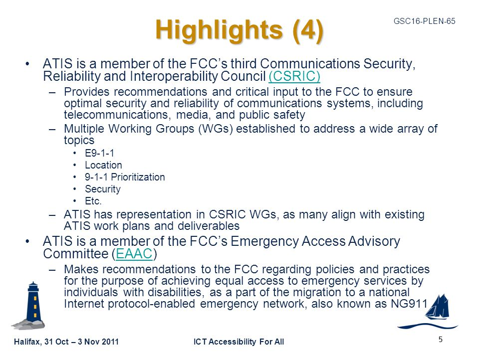 GSC16-PLEN-65 Halifax, 31 Oct – 3 Nov 2011ICT Accessibility For All Highlights (4) ATIS is a member of the FCC's third Communications Security, Reliability and Interoperability Council (CSRIC)(CSRIC) –Provides recommendations and critical input to the FCC to ensure optimal security and reliability of communications systems, including telecommunications, media, and public safety –Multiple Working Groups (WGs) established to address a wide array of topics E9-1-1 Location 9-1-1 Prioritization Security Etc.