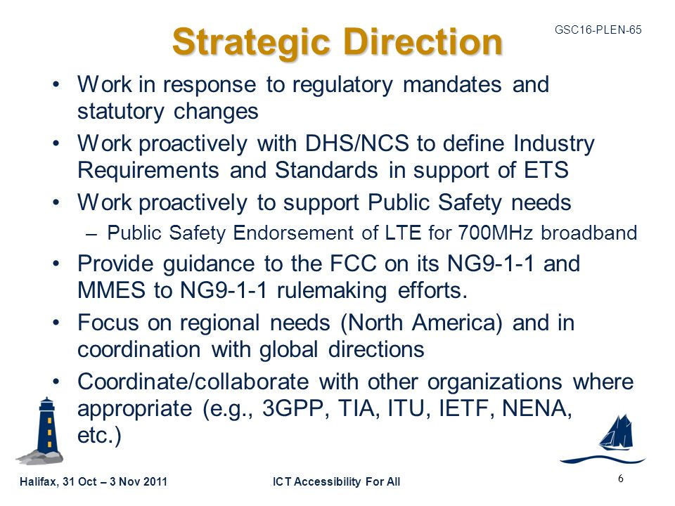 GSC16-PLEN-65 Halifax, 31 Oct – 3 Nov 2011ICT Accessibility For All Strategic Direction Work in response to regulatory mandates and statutory changes Work proactively with DHS/NCS to define Industry Requirements and Standards in support of ETS Work proactively to support Public Safety needs –Public Safety Endorsement of LTE for 700MHz broadband Provide guidance to the FCC on its NG9-1-1 and MMES to NG9-1-1 rulemaking efforts.