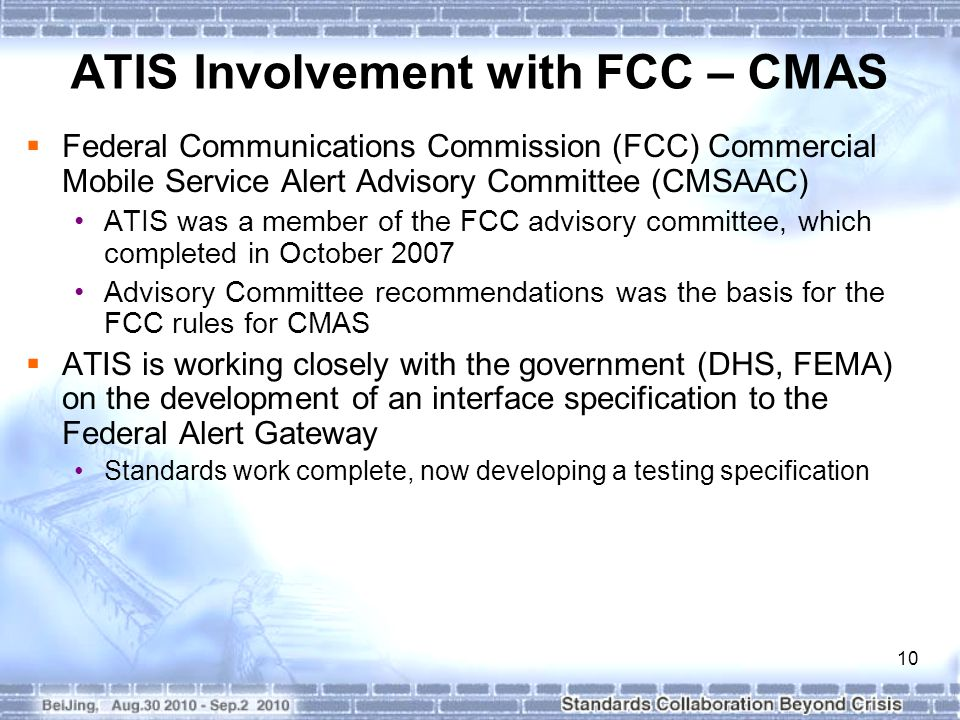 10 ATIS Involvement with FCC – CMAS  Federal Communications Commission (FCC) Commercial Mobile Service Alert Advisory Committee (CMSAAC) ATIS was a member of the FCC advisory committee, which completed in October 2007 Advisory Committee recommendations was the basis for the FCC rules for CMAS  ATIS is working closely with the government (DHS, FEMA) on the development of an interface specification to the Federal Alert Gateway Standards work complete, now developing a testing specification