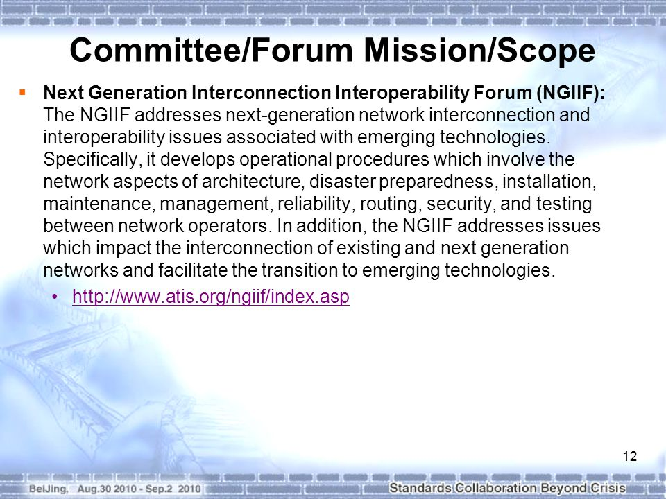 12 Committee/Forum Mission/Scope  Next Generation Interconnection Interoperability Forum (NGIIF): The NGIIF addresses next-generation network interconnection and interoperability issues associated with emerging technologies.