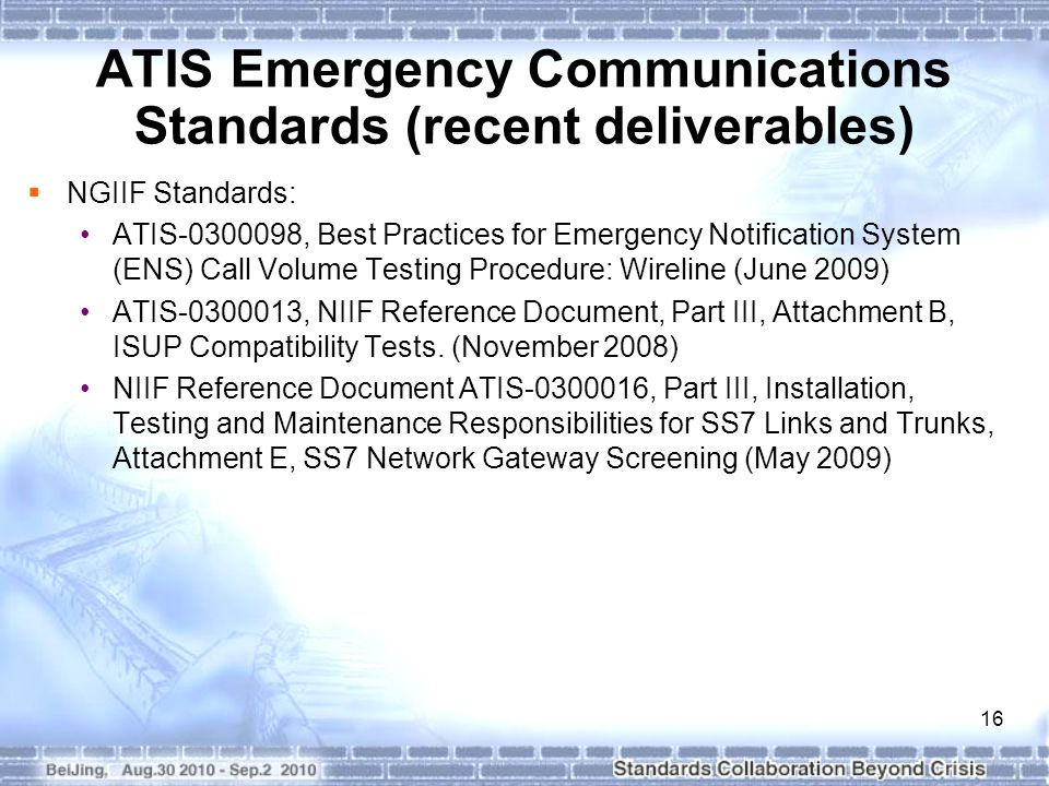 16 ATIS Emergency Communications Standards (recent deliverables)  NGIIF Standards: ATIS-0300098, Best Practices for Emergency Notification System (ENS) Call Volume Testing Procedure: Wireline (June 2009) ATIS-0300013, NIIF Reference Document, Part III, Attachment B, ISUP Compatibility Tests.