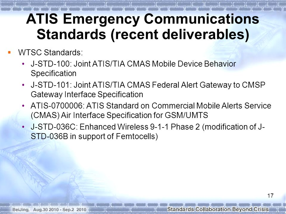 17 ATIS Emergency Communications Standards (recent deliverables)  WTSC Standards: J-STD-100: Joint ATIS/TIA CMAS Mobile Device Behavior Specification J-STD-101: Joint ATIS/TIA CMAS Federal Alert Gateway to CMSP Gateway Interface Specification ATIS-0700006: ATIS Standard on Commercial Mobile Alerts Service (CMAS) Air Interface Specification for GSM/UMTS J-STD-036C: Enhanced Wireless 9-1-1 Phase 2 (modification of J- STD-036B in support of Femtocells)