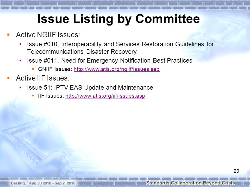 20 Issue Listing by Committee  Active NGIIF Issues: Issue #010, Interoperability and Services Restoration Guidelines for Telecommunications Disaster Recovery Issue #011, Need for Emergency Notification Best Practices  GNIIF Issues: http://www.atis.org/ngiif/issues.asphttp://www.atis.org/ngiif/issues.asp  Active IIF Issues: Issue 51: IPTV EAS Update and Maintenance  IIF Issues: http://www.atis.org/iif/issues.asphttp://www.atis.org/iif/issues.asp