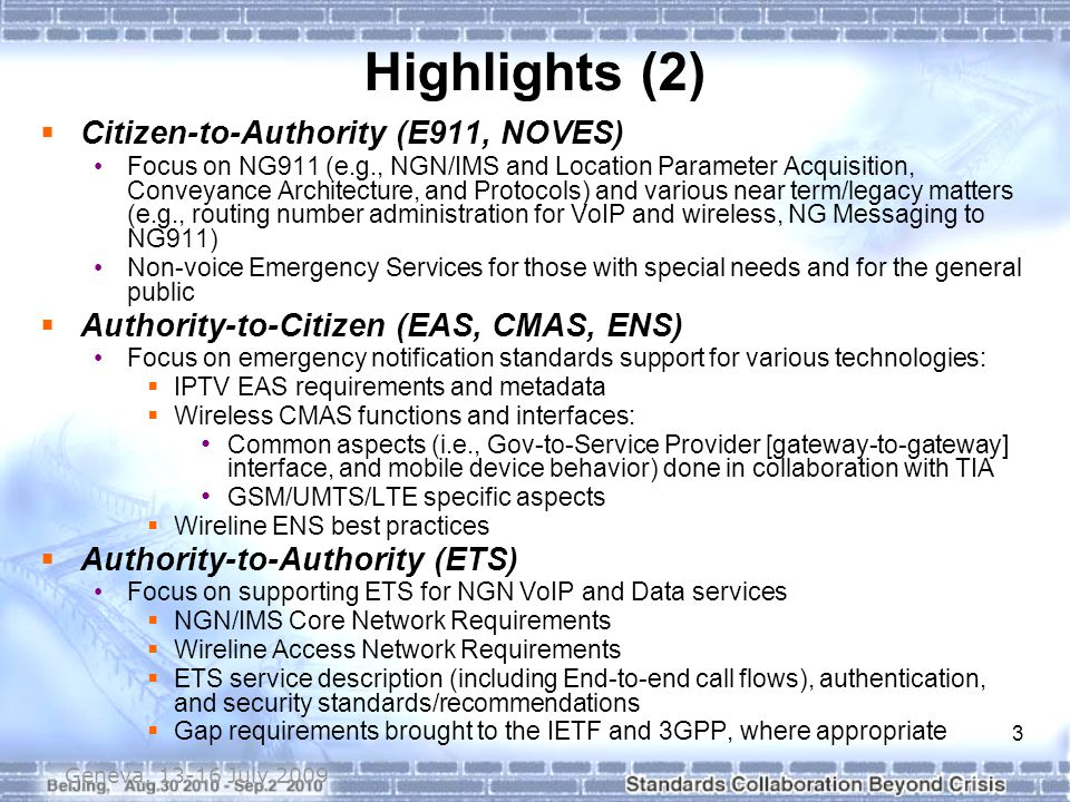 3 Highlights (2)  Citizen-to-Authority (E911, NOVES) Focus on NG911 (e.g., NGN/IMS and Location Parameter Acquisition, Conveyance Architecture, and Protocols) and various near term/legacy matters (e.g., routing number administration for VoIP and wireless, NG Messaging to NG911) Non-voice Emergency Services for those with special needs and for the general public  Authority-to-Citizen (EAS, CMAS, ENS) Focus on emergency notification standards support for various technologies:  IPTV EAS requirements and metadata  Wireless CMAS functions and interfaces: Common aspects (i.e., Gov-to-Service Provider [gateway-to-gateway] interface, and mobile device behavior) done in collaboration with TIA GSM/UMTS/LTE specific aspects  Wireline ENS best practices  Authority-to-Authority (ETS) Focus on supporting ETS for NGN VoIP and Data services  NGN/IMS Core Network Requirements  Wireline Access Network Requirements  ETS service description (including End-to-end call flows), authentication, and security standards/recommendations  Gap requirements brought to the IETF and 3GPP, where appropriate Geneva, 13-16 July 2009