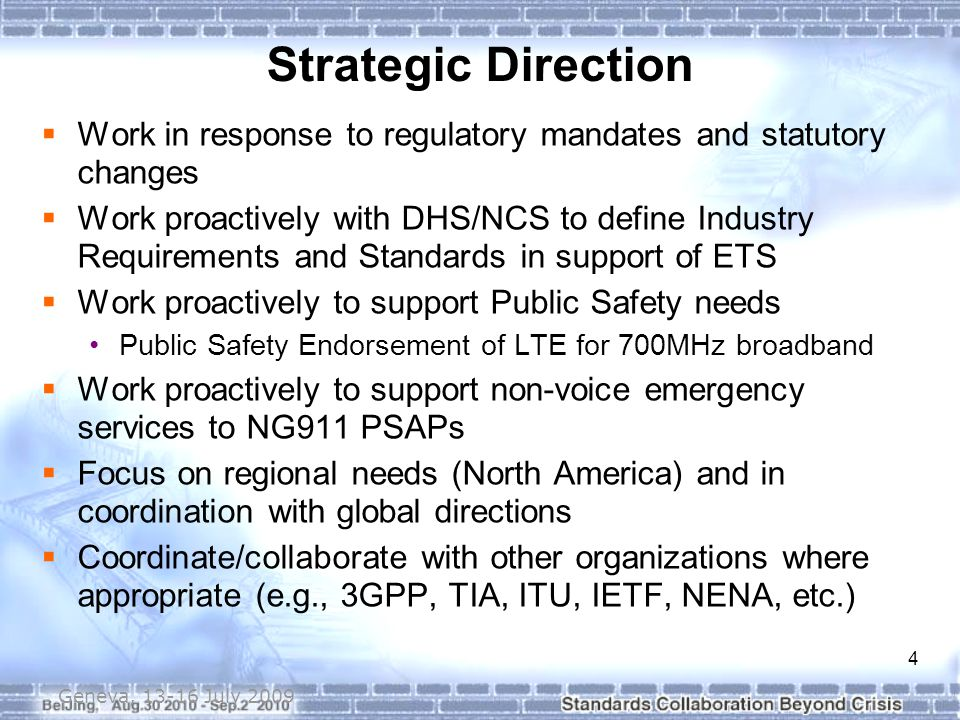 4 Strategic Direction  Work in response to regulatory mandates and statutory changes  Work proactively with DHS/NCS to define Industry Requirements and Standards in support of ETS  Work proactively to support Public Safety needs Public Safety Endorsement of LTE for 700MHz broadband  Work proactively to support non-voice emergency services to NG911 PSAPs  Focus on regional needs (North America) and in coordination with global directions  Coordinate/collaborate with other organizations where appropriate (e.g., 3GPP, TIA, ITU, IETF, NENA, etc.) Geneva, 13-16 July 2009