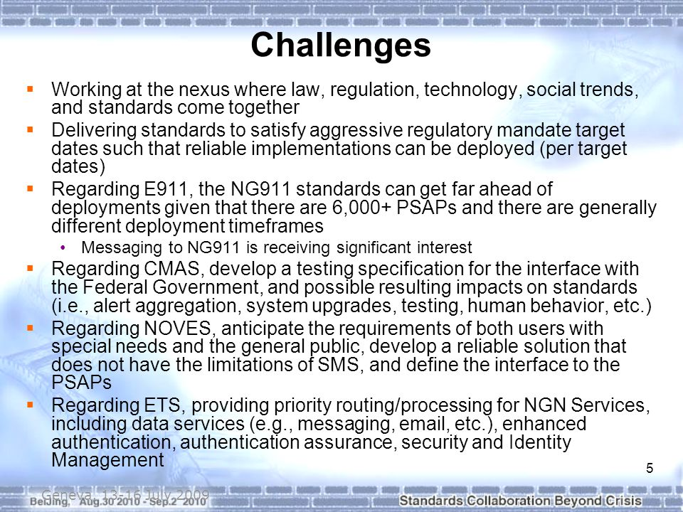 6 Geneva, 13-16 July 2009  Complete currently defined work program  Continue appropriate changes to current standards suite  Continue to proactively support Public Safety stakeholder needs  Respond (at appropriate time) to additional Public Safety and FCC regulations (e.g., regarding NG911 and NOVES to NG911)  Continue supporting DHS/NCS ETS service requirements in the technical standards committes/forums  Continue with cross-organizational coordination and collaboration  Continue with Emergency Services Coordination Workshops (Citizen-to-Authority)  Participate in Government CMAS Stakeholder Forum Next Steps/Actions