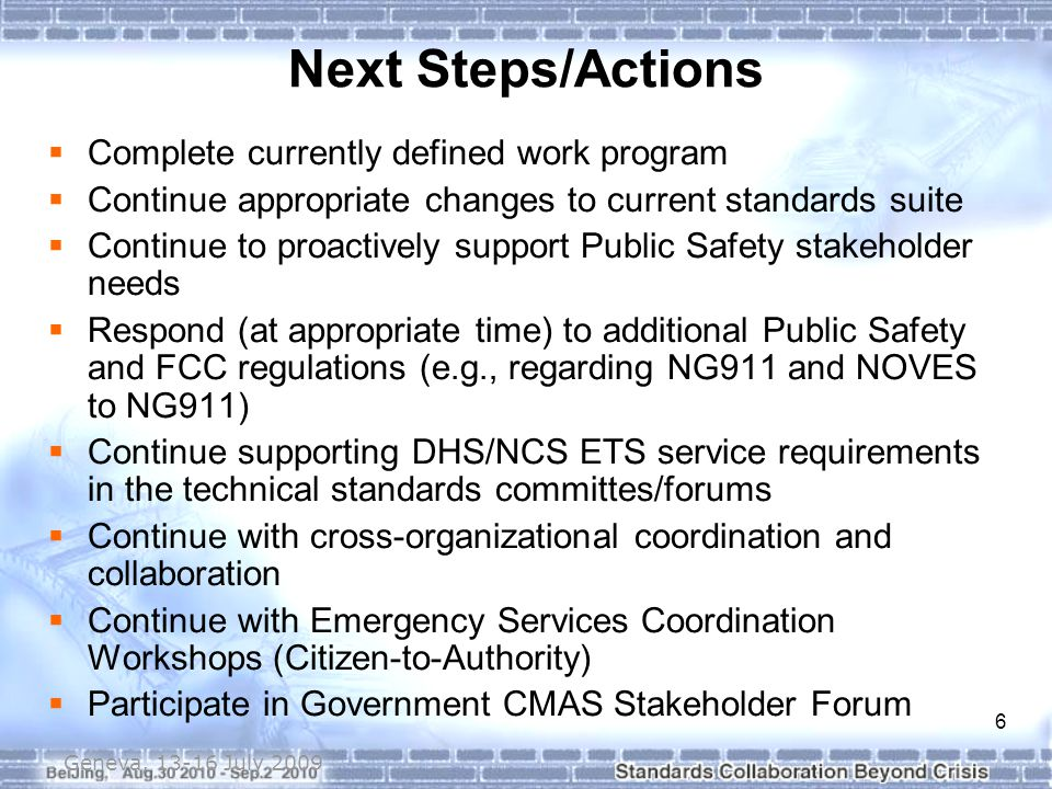 6 Geneva, 13-16 July 2009  Complete currently defined work program  Continue appropriate changes to current standards suite  Continue to proactively support Public Safety stakeholder needs  Respond (at appropriate time) to additional Public Safety and FCC regulations (e.g., regarding NG911 and NOVES to NG911)  Continue supporting DHS/NCS ETS service requirements in the technical standards committes/forums  Continue with cross-organizational coordination and collaboration  Continue with Emergency Services Coordination Workshops (Citizen-to-Authority)  Participate in Government CMAS Stakeholder Forum Next Steps/Actions