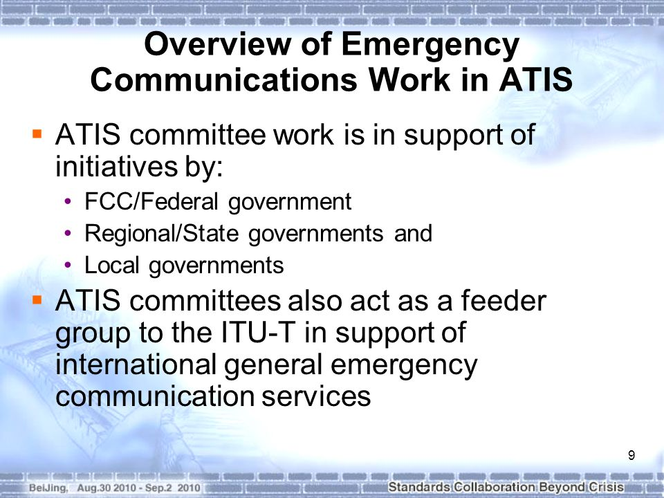 9 Overview of Emergency Communications Work in ATIS  ATIS committee work is in support of initiatives by: FCC/Federal government Regional/State governments and Local governments  ATIS committees also act as a feeder group to the ITU-T in support of international general emergency communication services