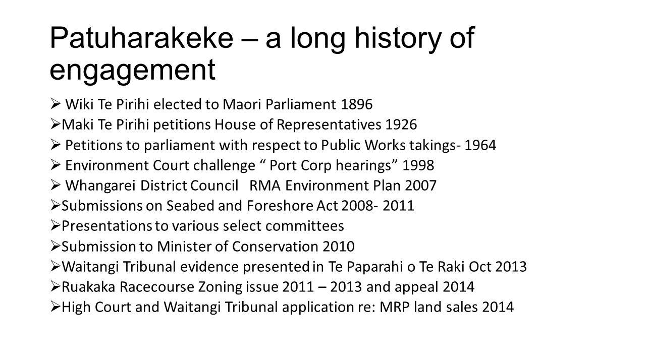 Patuharakeke – a long history of engagement  Wiki Te Pirihi elected to Maori Parliament 1896  Maki Te Pirihi petitions House of Representatives 1926