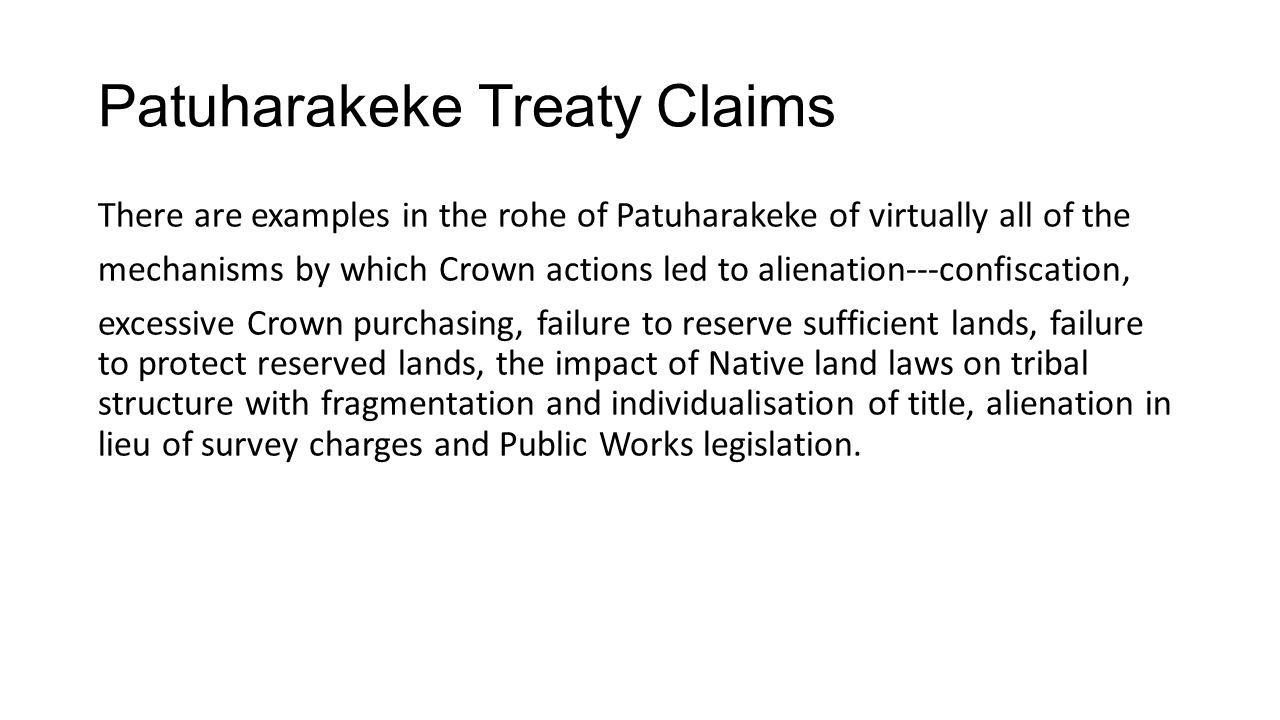 Patuharakeke Treaty Claims There are examples in the rohe of Patuharakeke of virtually all of the mechanisms by which Crown actions led to alienation-