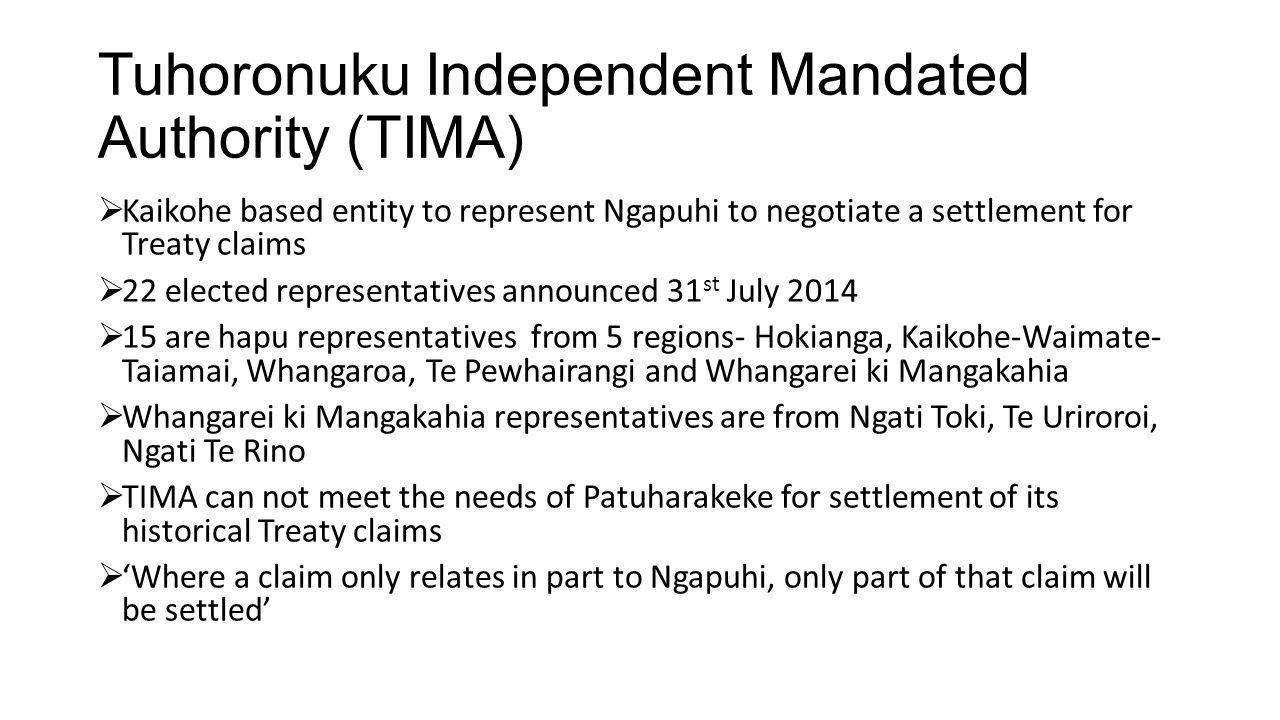 Tuhoronuku Independent Mandated Authority (TIMA)  Kaikohe based entity to represent Ngapuhi to negotiate a settlement for Treaty claims  22 elected