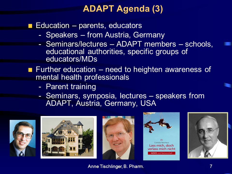Anne Tischlinger, B. Pharm.6 ADAPT Agenda (2) Meetings: -Members (speaker/video/discussion + bookstall + library) -Parent/educator -Adults Congresses,