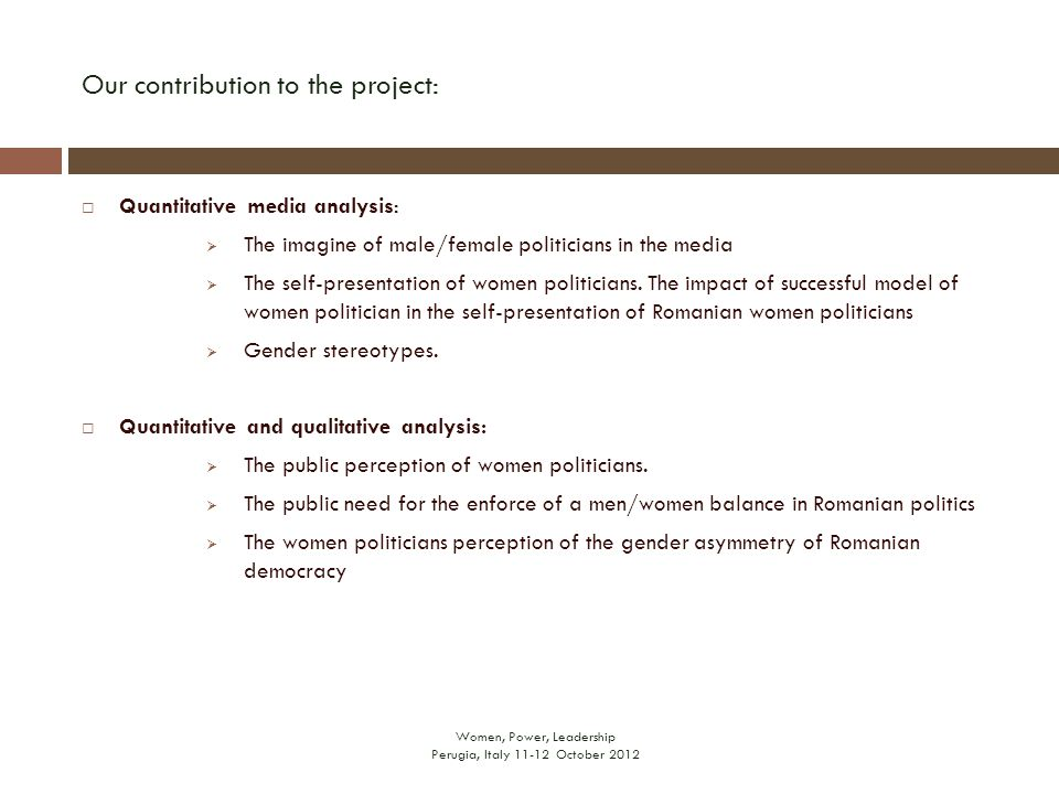 Our contribution to the project: Women, Power, Leadership Perugia, Italy 11-12 October 2012  Quantitative media analysis:  The imagine of male/female politicians in the media  The self-presentation of women politicians.