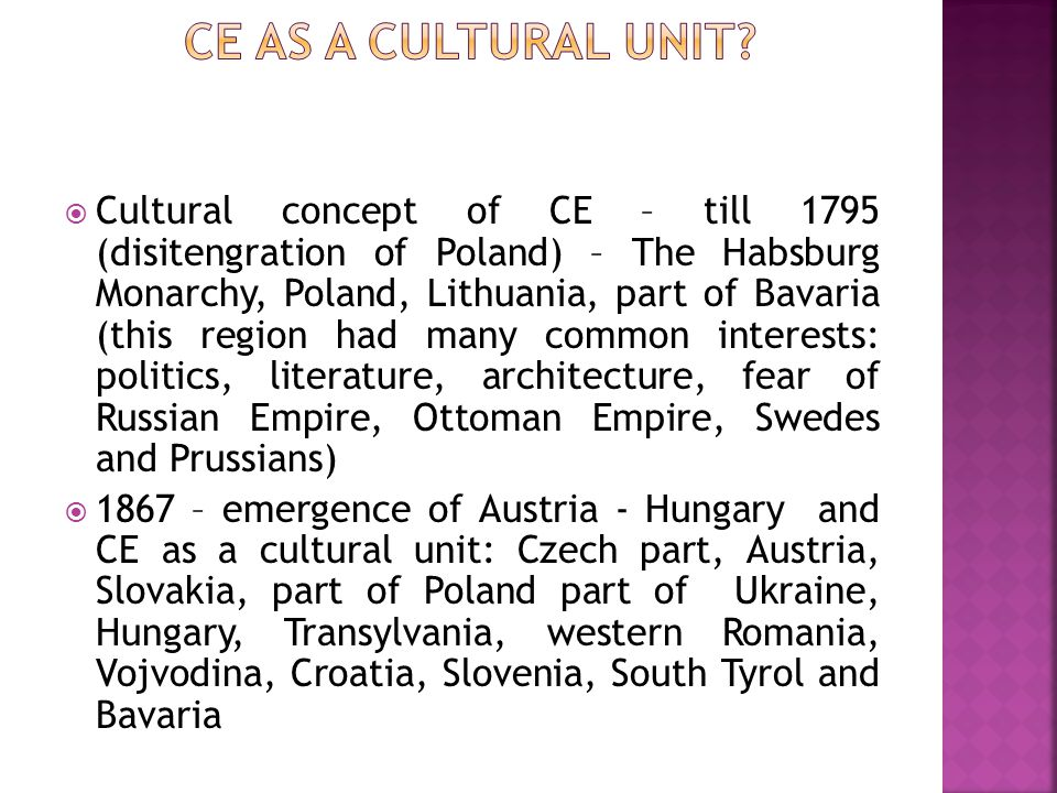  Cultural concept of CE – till 1795 (disitengration of Poland) – The Habsburg Monarchy, Poland, Lithuania, part of Bavaria (this region had many common interests: politics, literature, architecture, fear of Russian Empire, Ottoman Empire, Swedes and Prussians)  1867 – emergence of Austria - Hungary and CE as a cultural unit: Czech part, Austria, Slovakia, part of Poland part of Ukraine, Hungary, Transylvania, western Romania, Vojvodina, Croatia, Slovenia, South Tyrol and Bavaria
