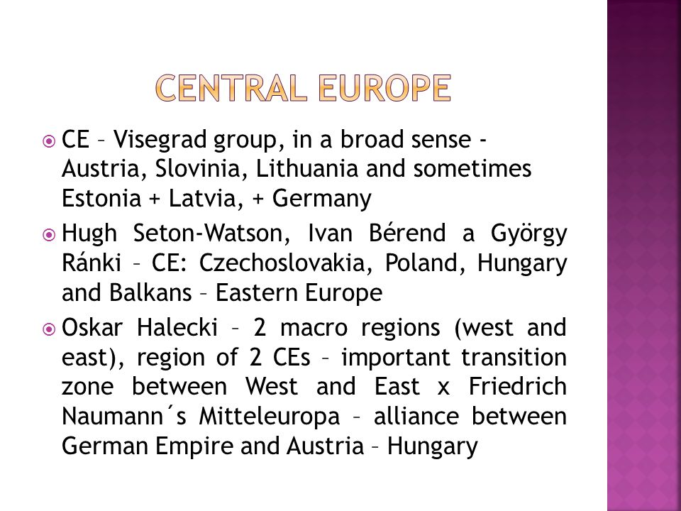  CE – Visegrad group, in a broad sense - Austria, Slovinia, Lithuania and sometimes Estonia + Latvia, + Germany  Hugh Seton-Watson, Ivan Bérend a György Ránki – CE: Czechoslovakia, Poland, Hungary and Balkans – Eastern Europe  Oskar Halecki – 2 macro regions (west and east), region of 2 CEs – important transition zone between West and East x Friedrich Naumann´s Mitteleuropa – alliance between German Empire and Austria – Hungary