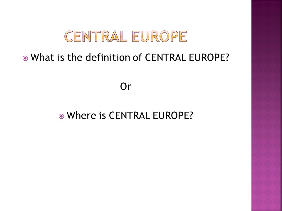  What is the definition of CENTRAL EUROPE Or  Where is CENTRAL EUROPE
