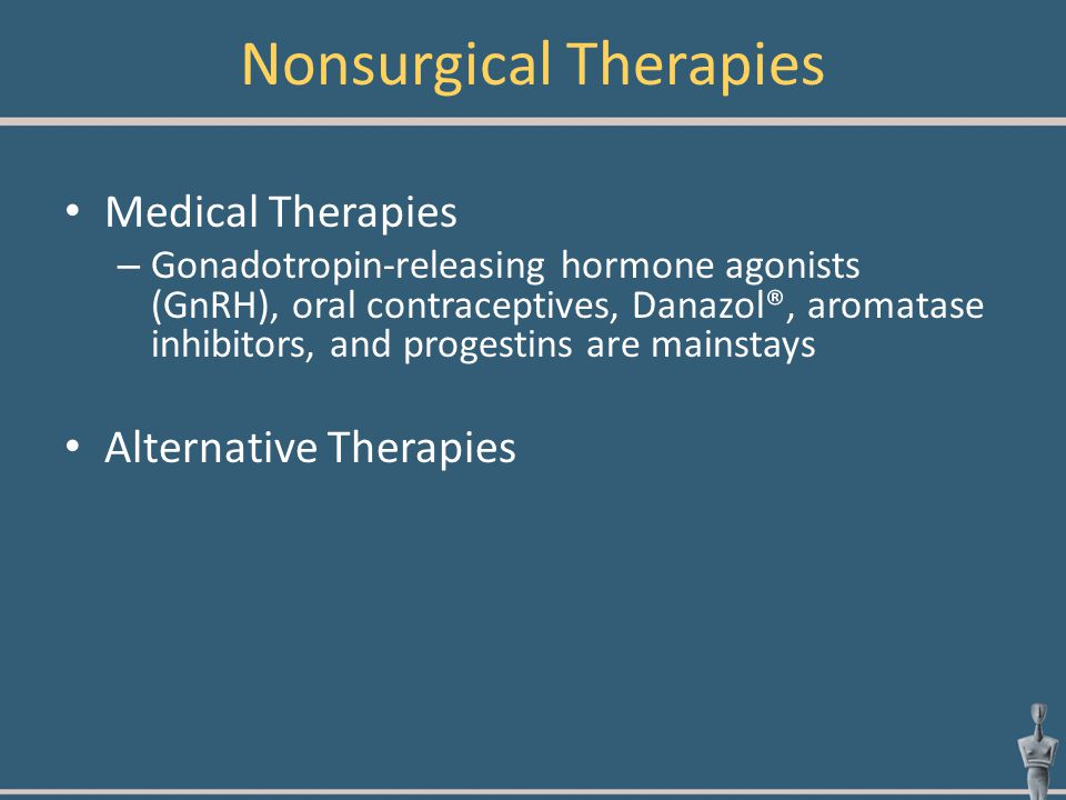 Nonsurgical Therapies Medical Therapies – Gonadotropin-releasing hormone agonists (GnRH), oral contraceptives, Danazol®, aromatase inhibitors, and pro