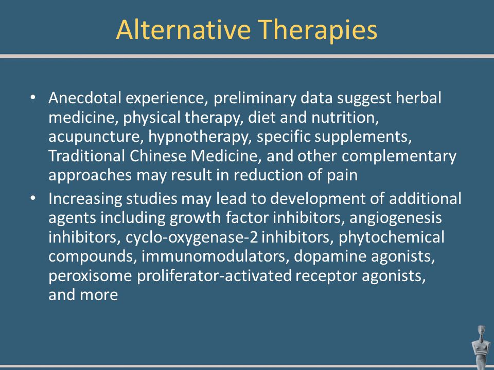 Alternative Therapies Anecdotal experience, preliminary data suggest herbal medicine, physical therapy, diet and nutrition, acupuncture, hypnotherapy,