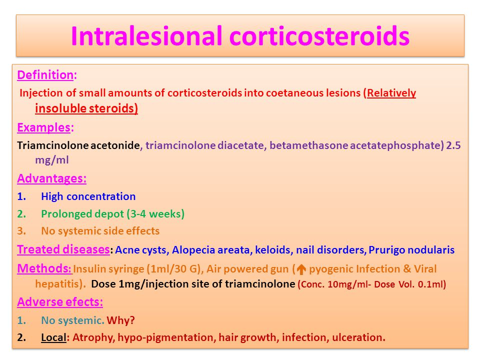 Intralesional corticosteroids Definition: Injection of small amounts of corticosteroids into coetaneous lesions (Relatively insoluble steroids) Examples: Triamcinolone acetonide, triamcinolone diacetate, betamethasone acetatephosphate) 2.5 mg/ml Advantages: 1.High concentration 2.Prolonged depot (3-4 weeks) 3.No systemic side effects Treated diseases : Acne cysts, Alopecia areata, keloids, nail disorders, Prurigo nodularis Methods : Insulin syringe (1ml/30 G), Air powered gun (  pyogenic Infection & Viral hepatitis).