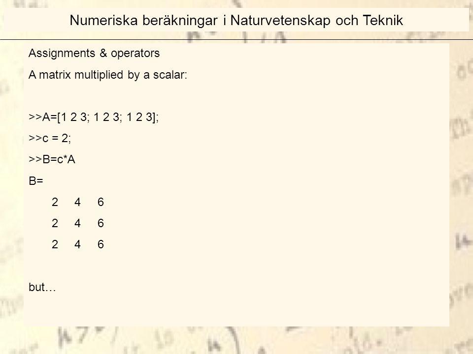 Assignments & operators A matrix multiplied by a scalar: >>A=[1 2 3; 1 2 3; 1 2 3]; >>c = 2; >>B=c*A B= 2 4 6 but… Numeriska beräkningar i Naturvetenskap och Teknik