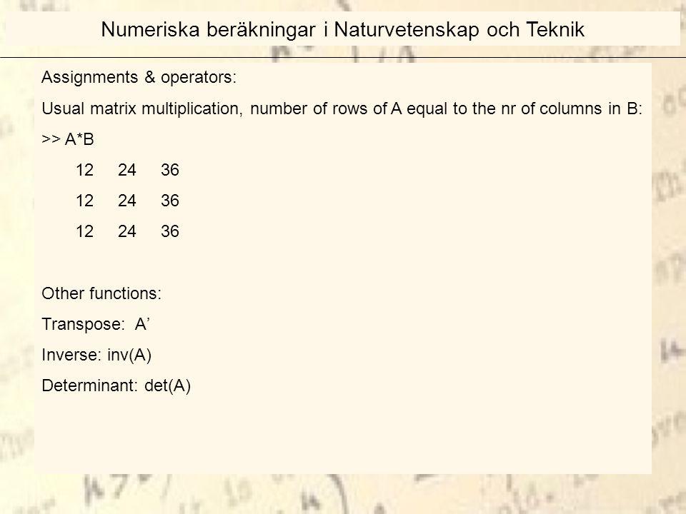 Assignments & operators: Usual matrix multiplication, number of rows of A equal to the nr of columns in B: >> A*B 12 24 36 Other functions: Transpose: A' Inverse: inv(A) Determinant: det(A) Numeriska beräkningar i Naturvetenskap och Teknik