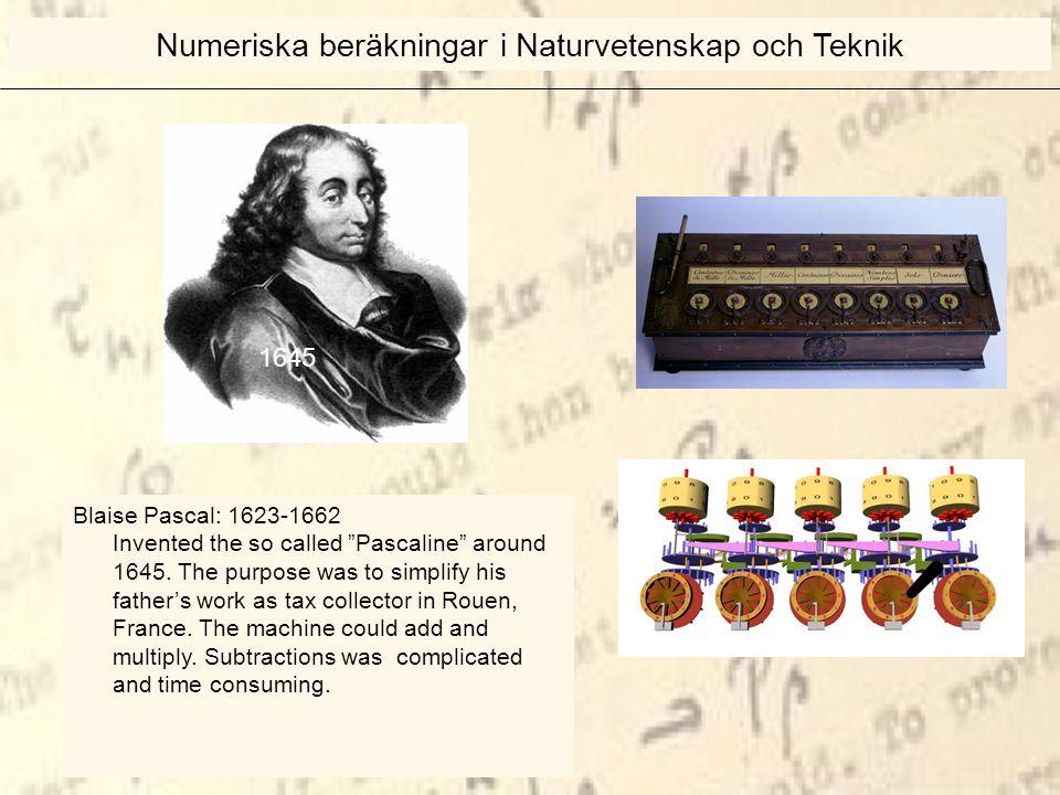 1670 Numeriska beräkningar i Naturvetenskap och Teknik Blaise Pascal: 1623-1662 Invented the so called Pascaline around 1645.