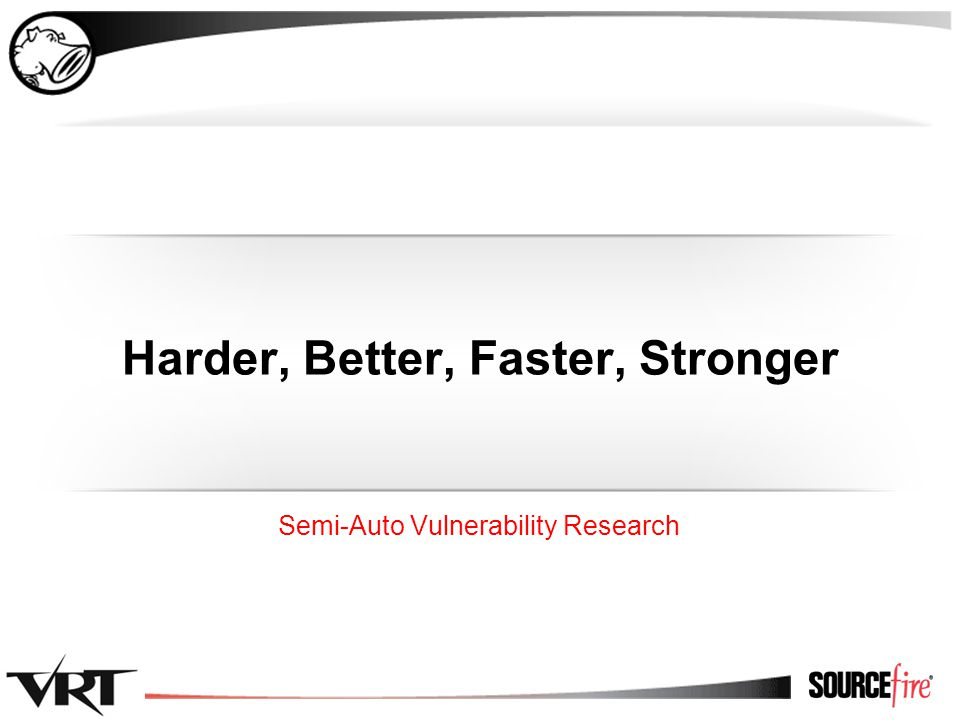 1 Harder, Better, Faster, Stronger Semi-Auto Vulnerability Research