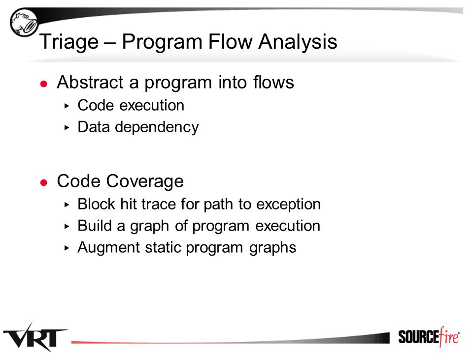 17 Triage – Program Flow Analysis ● Abstract a program into flows ▸ Code execution ▸ Data dependency ● Code Coverage ▸ Block hit trace for path to exception ▸ Build a graph of program execution ▸ Augment static program graphs
