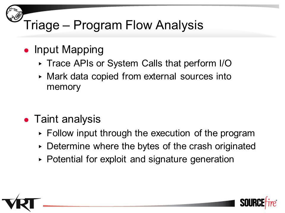 18 Triage – Program Flow Analysis ● Input Mapping ▸ Trace APIs or System Calls that perform I/O ▸ Mark data copied from external sources into memory ● Taint analysis ▸ Follow input through the execution of the program ▸ Determine where the bytes of the crash originated ▸ Potential for exploit and signature generation