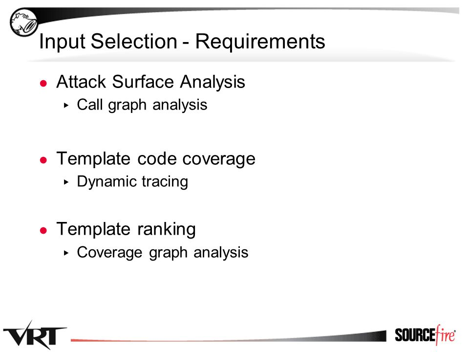24 Input Selection - Requirements ● Attack Surface Analysis ▸ Call graph analysis ● Template code coverage ▸ Dynamic tracing ● Template ranking ▸ Coverage graph analysis