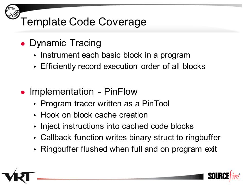 27 Template Code Coverage ● Dynamic Tracing ▸ Instrument each basic block in a program ▸ Efficiently record execution order of all blocks ● Implementation - PinFlow ▸ Program tracer written as a PinTool ▸ Hook on block cache creation ▸ Inject instructions into cached code blocks ▸ Callback function writes binary struct to ringbuffer ▸ Ringbuffer flushed when full and on program exit