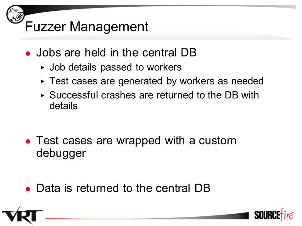 37 Fuzzer Management ● Jobs are held in the central DB ▸ Job details passed to workers ▸ Test cases are generated by workers as needed ▸ Successful crashes are returned to the DB with details ● Test cases are wrapped with a custom debugger ● Data is returned to the central DB